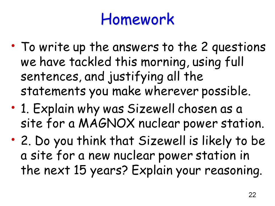 22 Homework To write up the answers to the 2 questions we have tackled this morning, using full sentences, and justifying all the statements you make wherever possible.