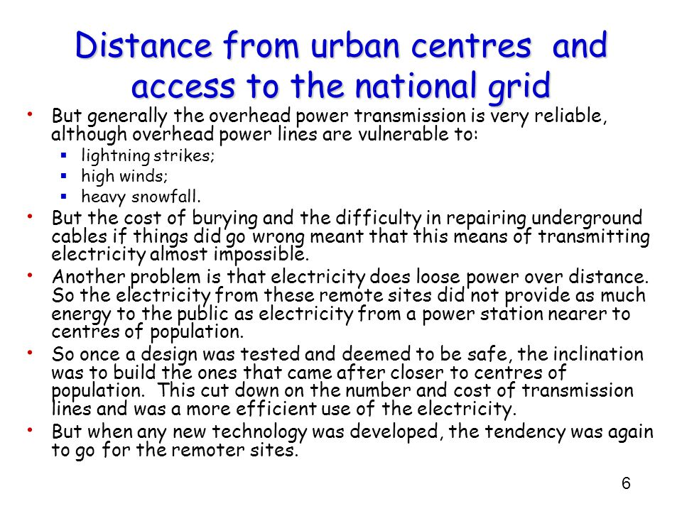 6 Distance from urban centres and access to the national grid But generally the overhead power transmission is very reliable, although overhead power lines are vulnerable to: lightning strikes; high winds; heavy snowfall.