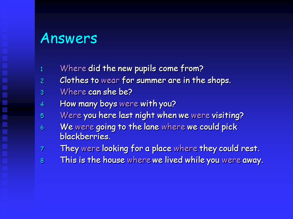 Answers 1 Where did the new pupils come from? 2 Clothes to wear for summer are in the shops. 3 Where can she be? 4 How many boys were with you? 5 Were
