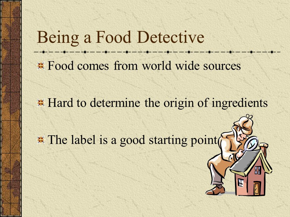 Being a Food Detective Food comes from world wide sources Hard to determine the origin of ingredients The label is a good starting point