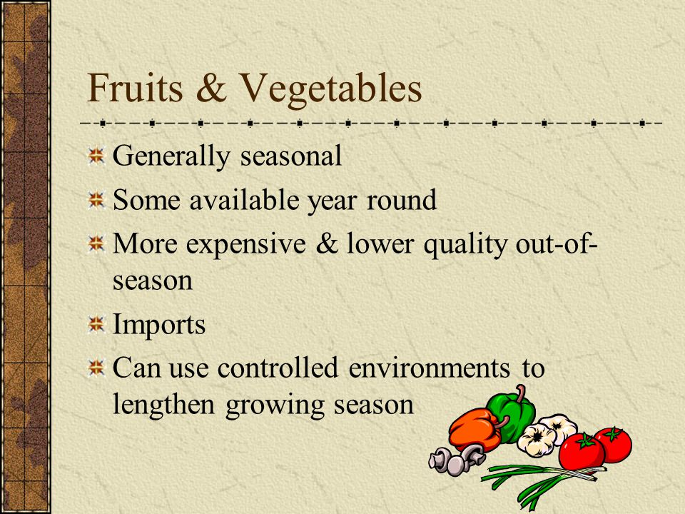 Fruits & Vegetables Generally seasonal Some available year round More expensive & lower quality out-of- season Imports Can use controlled environments to lengthen growing season