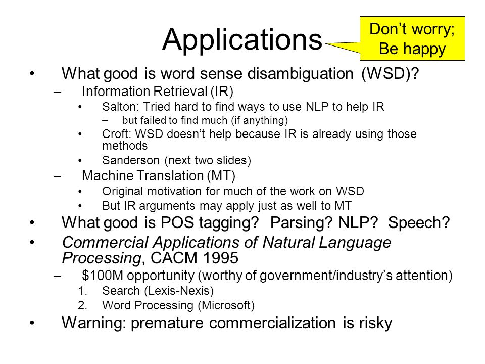 Applications What good is word sense disambiguation (WSD)? –Information Retrieval (IR) Salton: Tried hard to find ways to use NLP to help IR –but fail