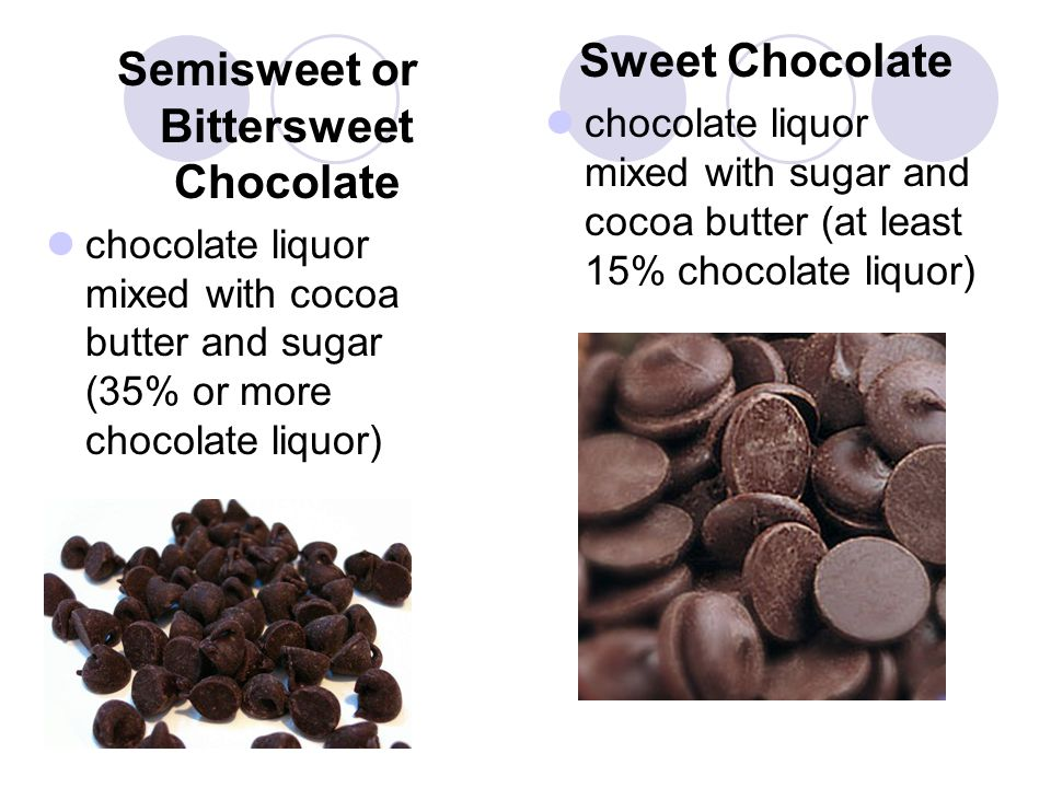Semisweet or Bittersweet Chocolate chocolate liquor mixed with cocoa butter and sugar (35% or more chocolate liquor) Sweet Chocolate chocolate liquor mixed with sugar and cocoa butter (at least 15% chocolate liquor)