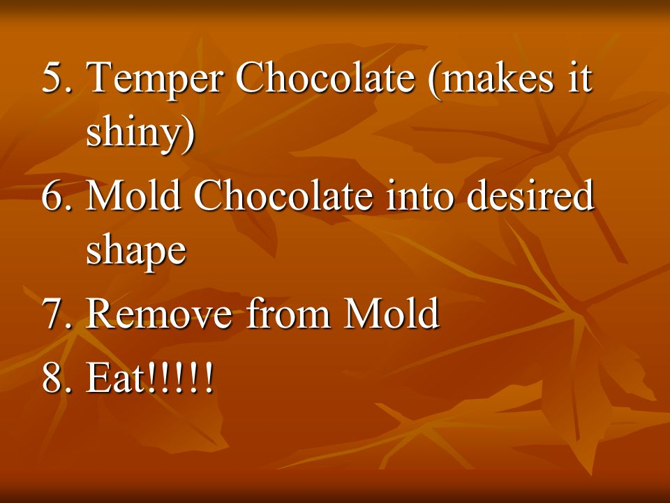 5.Temper Chocolate (makes it shiny) 6. Mold Chocolate into desired shape 7.