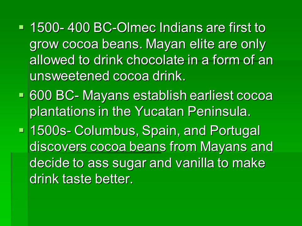 1500- 400 BC-Olmec Indians are first to grow cocoa beans. Mayan elite are only allowed to drink chocolate in a form of an unsweetened cocoa drink. 150