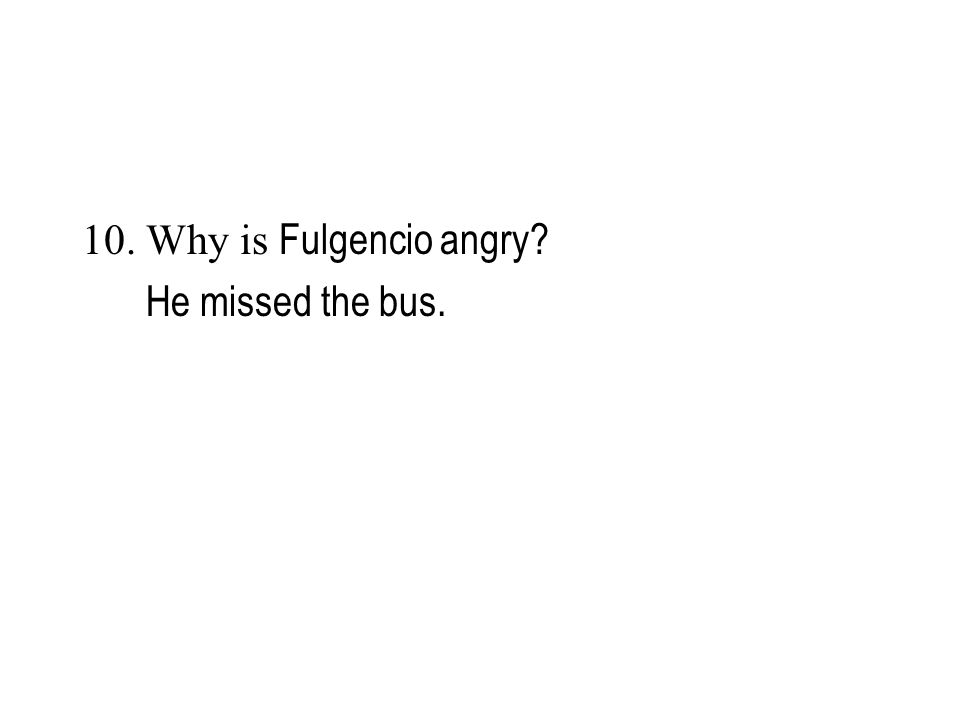 10. Why is Fulgencio angry? He missed the bus.