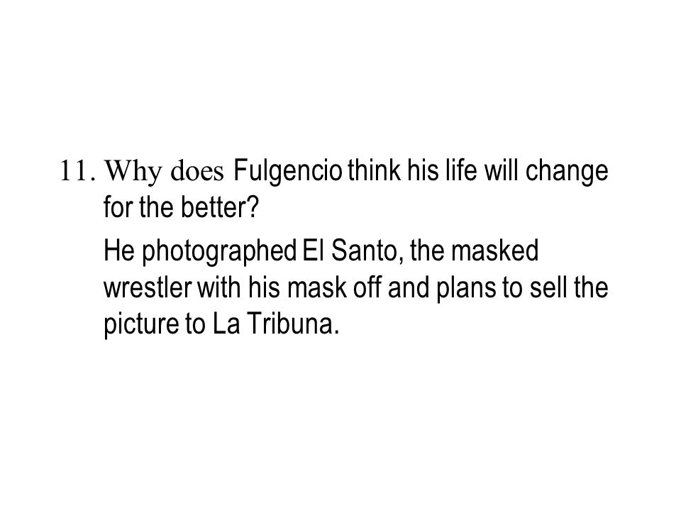 11. Why does Fulgencio think his life will change for the better? He photographed El Santo, the masked wrestler with his mask off and plans to sell th