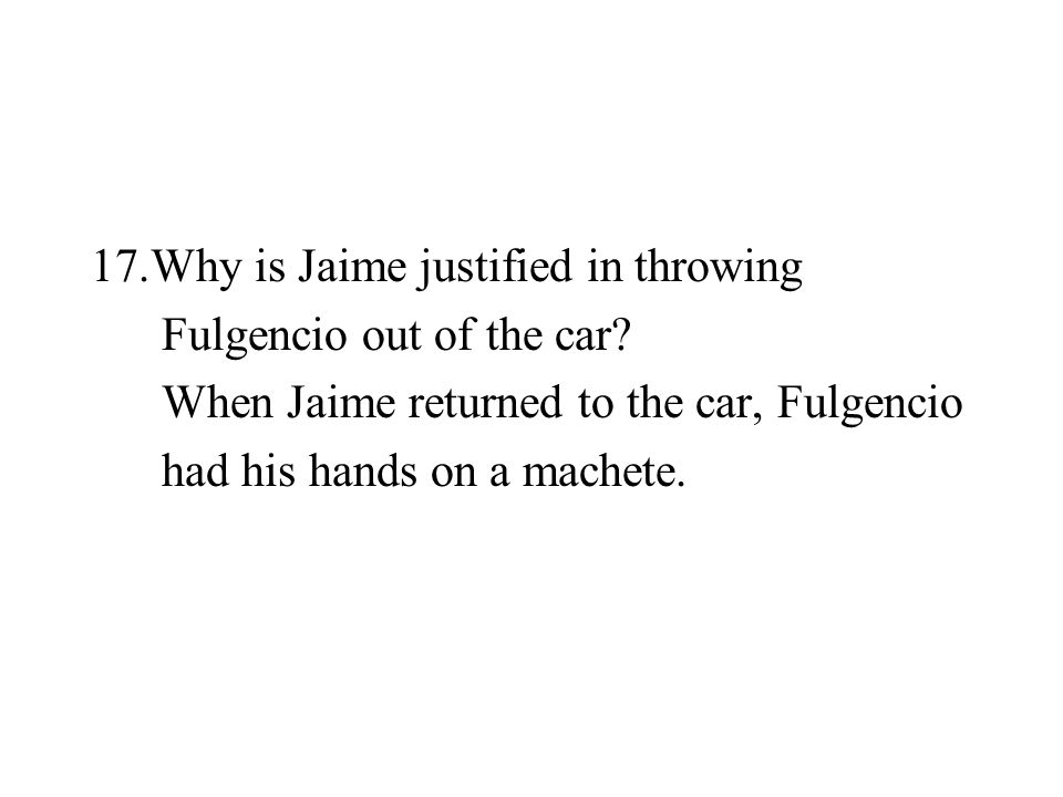 17.Why is Jaime justified in throwing Fulgencio out of the car? When Jaime returned to the car, Fulgencio had his hands on a machete.