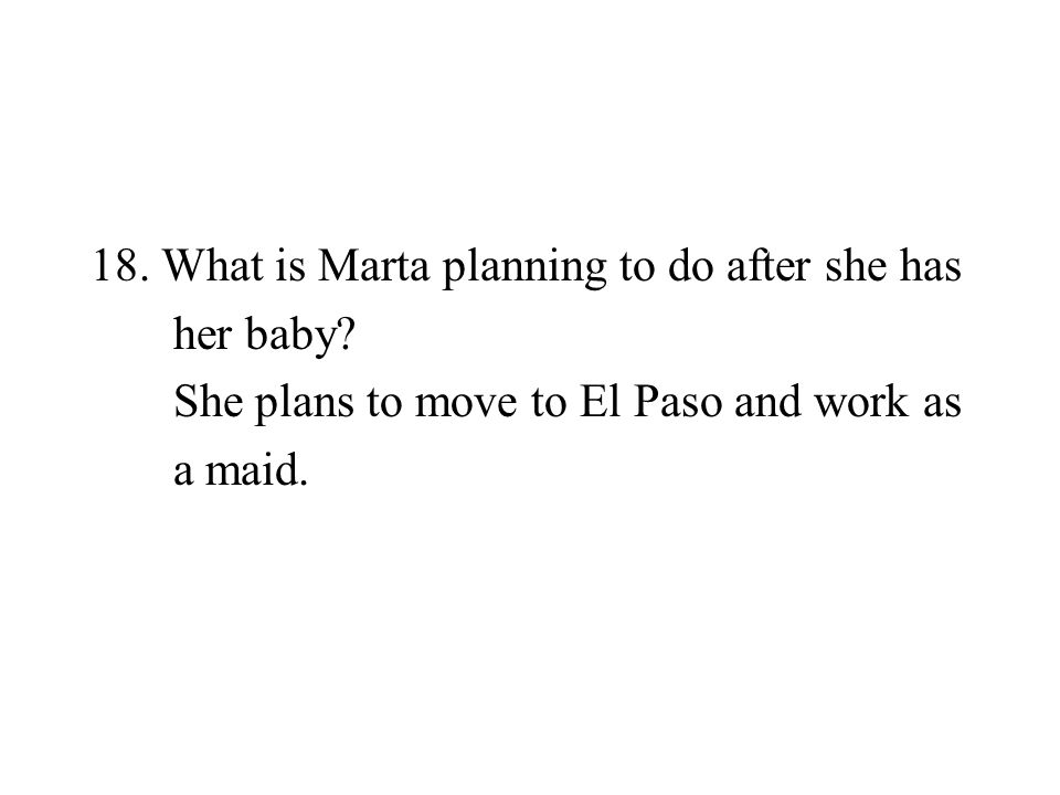 18. What is Marta planning to do after she has her baby? She plans to move to El Paso and work as a maid.