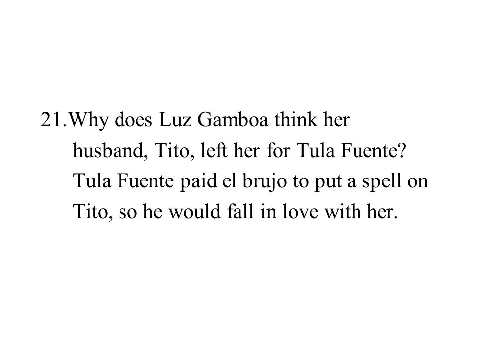 21.Why does Luz Gamboa think her husband, Tito, left her for Tula Fuente? Tula Fuente paid el brujo to put a spell on Tito, so he would fall in love w