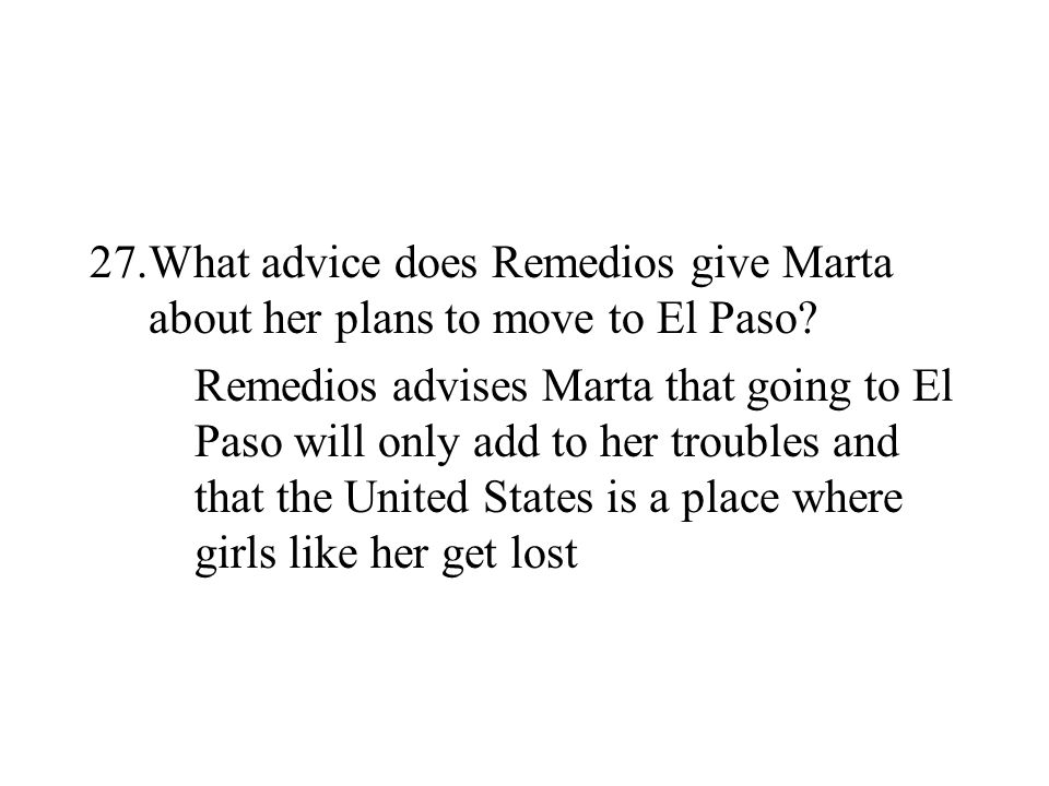 27.What advice does Remedios give Marta about her plans to move to El Paso? Remedios advises Marta that going to El Paso will only add to her troubles