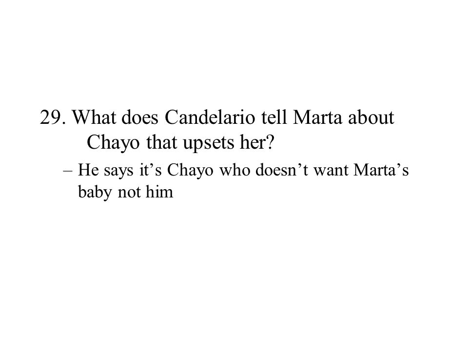 29. What does Candelario tell Marta about Chayo that upsets her? –He says its Chayo who doesnt want Martas baby not him