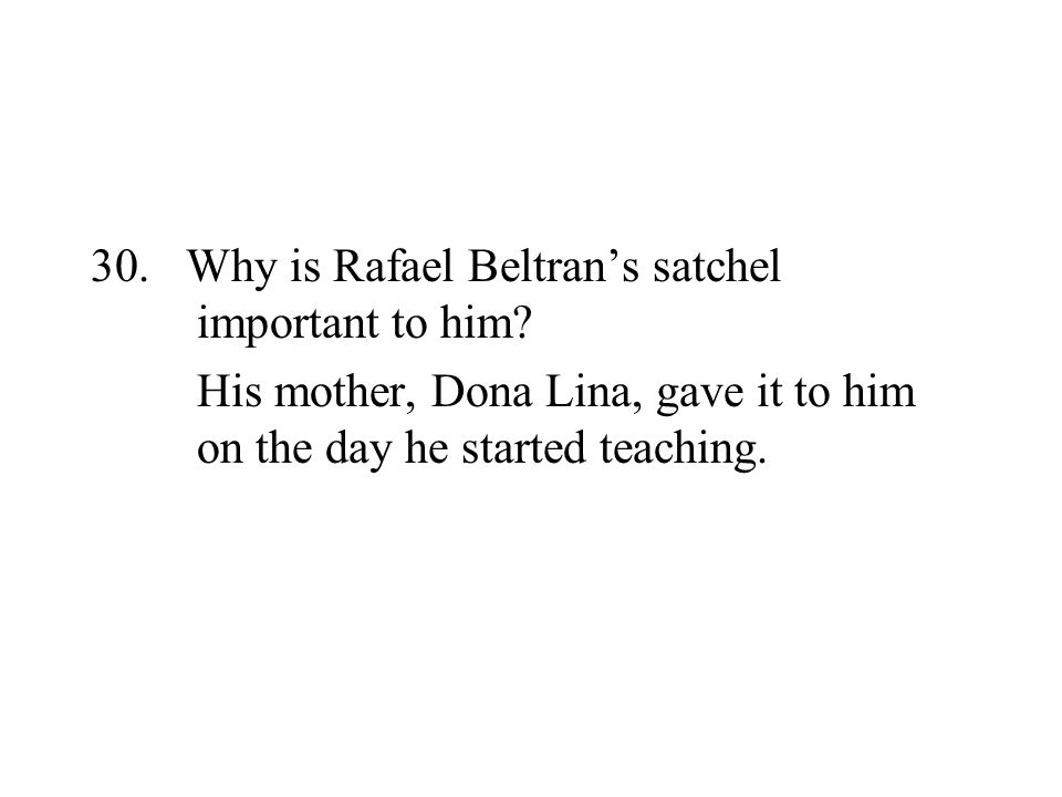 30. Why is Rafael Beltrans satchel important to him? His mother, Dona Lina, gave it to him on the day he started teaching.