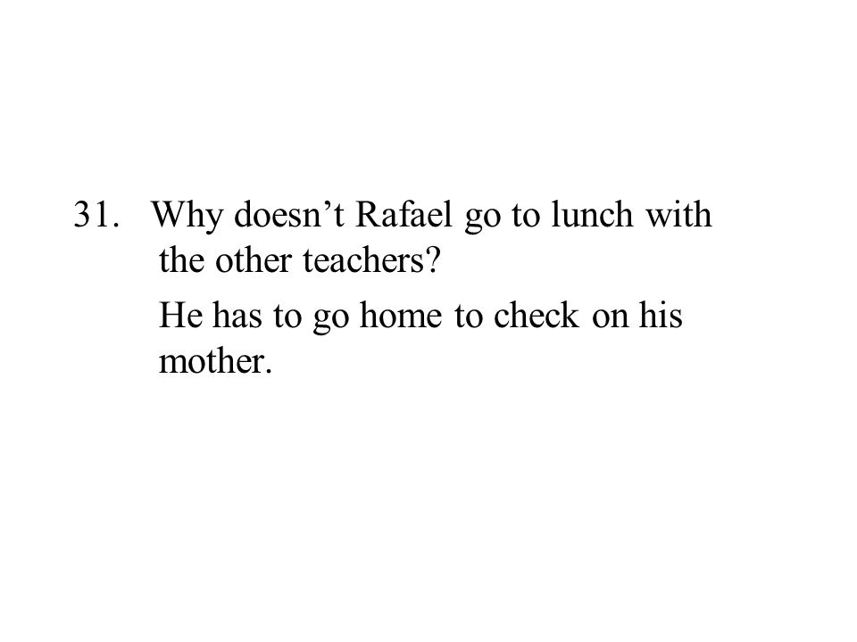 31. Why doesnt Rafael go to lunch with the other teachers? He has to go home to check on his mother.