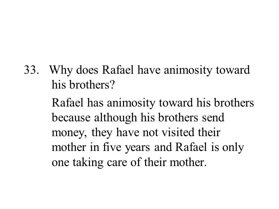 33. Why does Rafael have animosity toward his brothers? Rafael has animosity toward his brothers because although his brothers send money, they have n