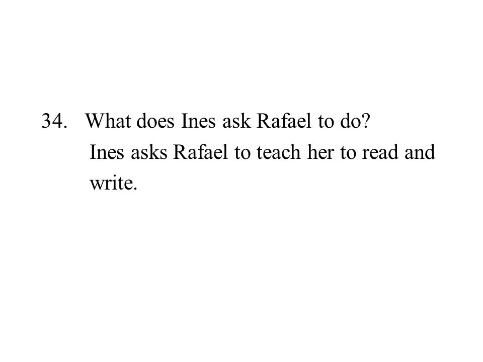 34. What does Ines ask Rafael to do? Ines asks Rafael to teach her to read and write.