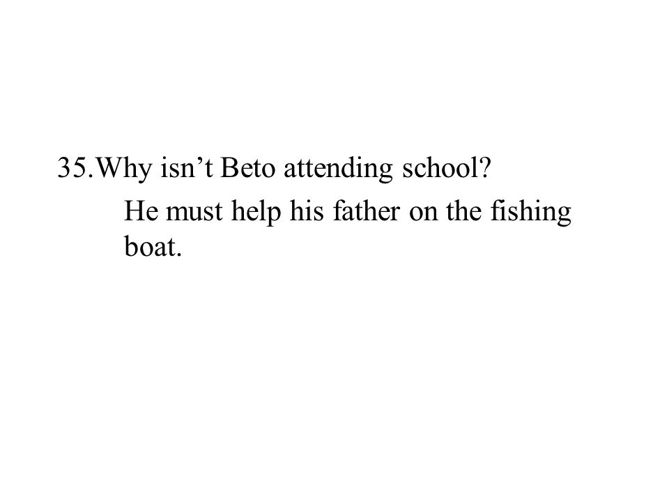 35.Why isnt Beto attending school? He must help his father on the fishing boat.