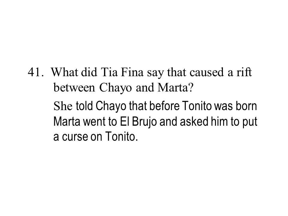 41. What did Tia Fina say that caused a rift between Chayo and Marta? She told Chayo that before Tonito was born Marta went to El Brujo and asked him