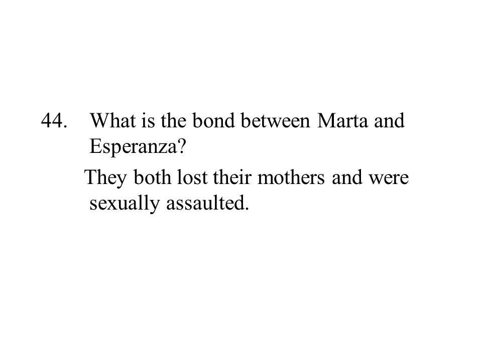 44. What is the bond between Marta and Esperanza? They both lost their mothers and were sexually assaulted.