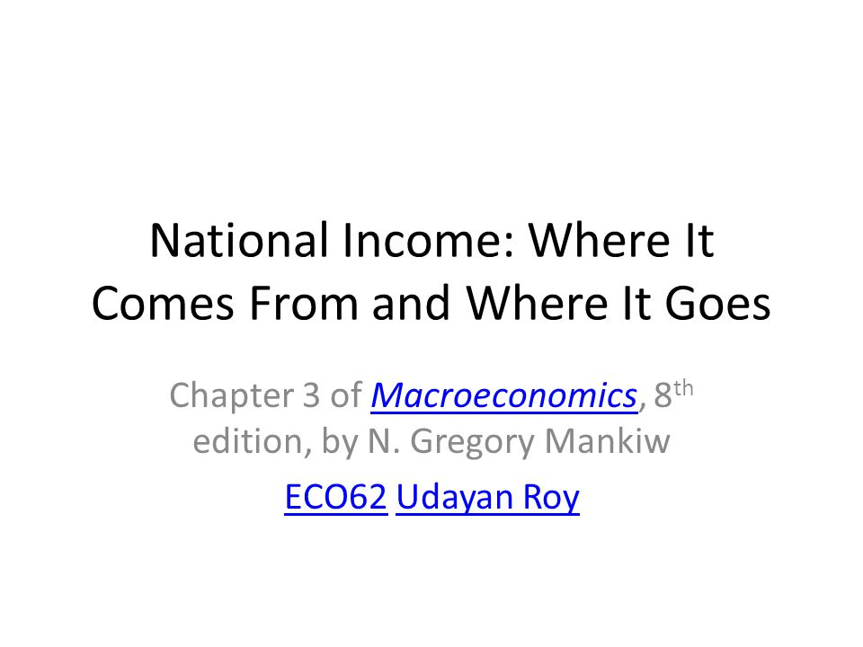 National Income: Where It Comes From and Where It Goes Chapter 3 of Macroeconomics, 8 th edition, by N. Gregory MankiwMacroeconomics ECO62ECO62 Udayan