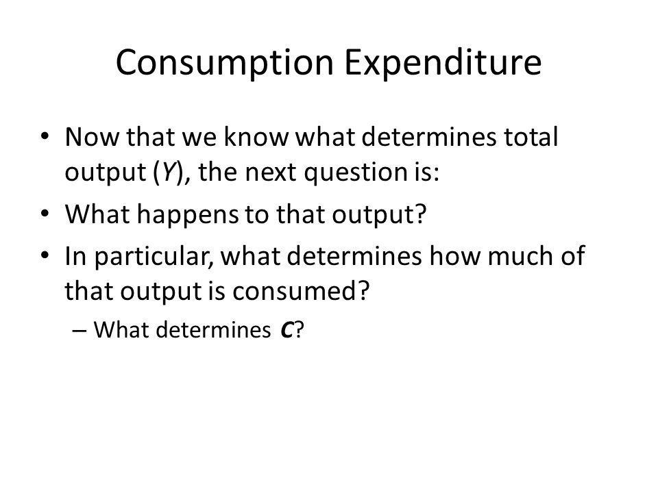 Consumption Expenditure Now that we know what determines total output (Y), the next question is: What happens to that output? In particular, what dete