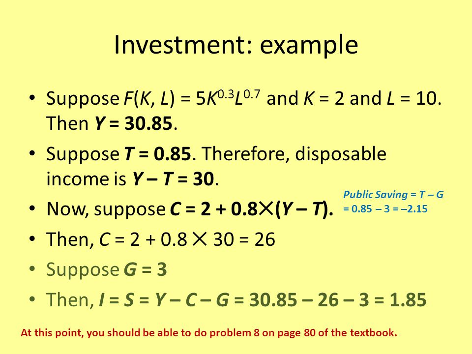 Investment: example Suppose F(K, L) = 5K 0.3 L 0.7 and K = 2 and L = 10. Then Y = 30.85. Suppose T = 0.85. Therefore, disposable income is Y – T = 30.