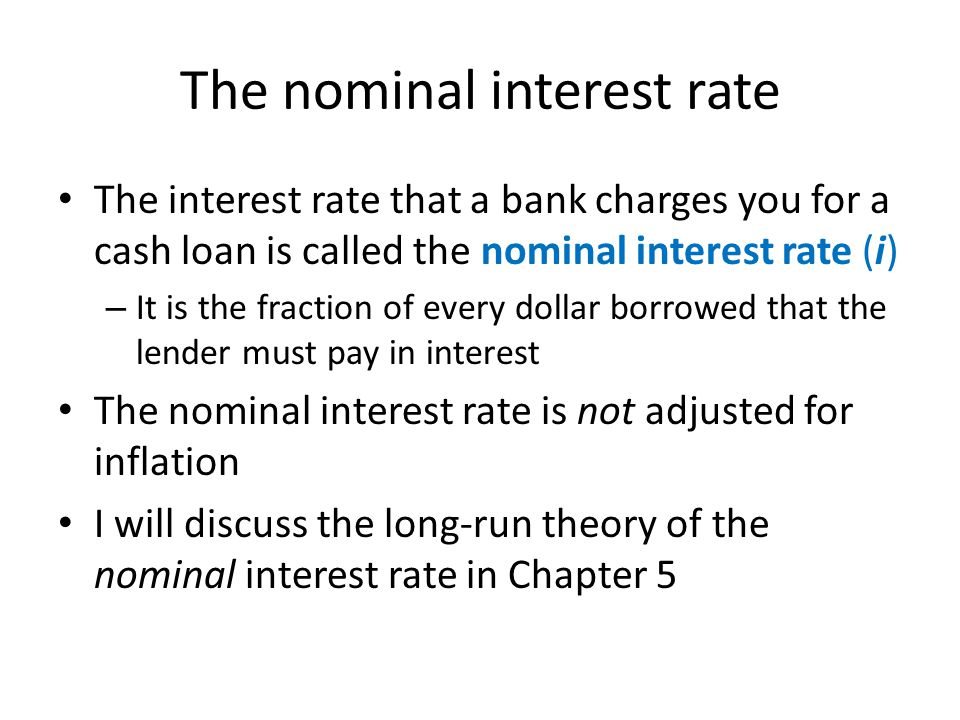 The nominal interest rate The interest rate that a bank charges you for a cash loan is called the nominal interest rate (i) – It is the fraction of ev