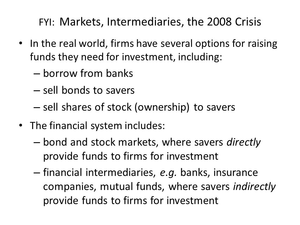 FYI: Markets, Intermediaries, the 2008 Crisis In the real world, firms have several options for raising funds they need for investment, including: – b