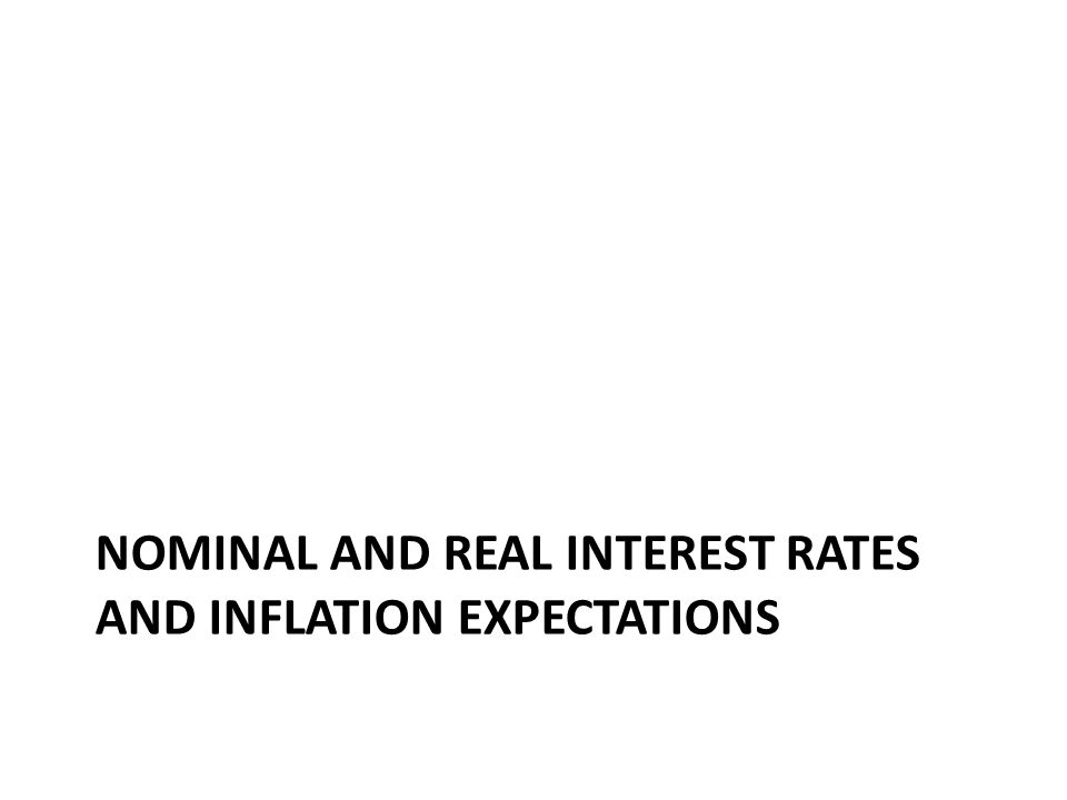 NOMINAL AND REAL INTEREST RATES AND INFLATION EXPECTATIONS
