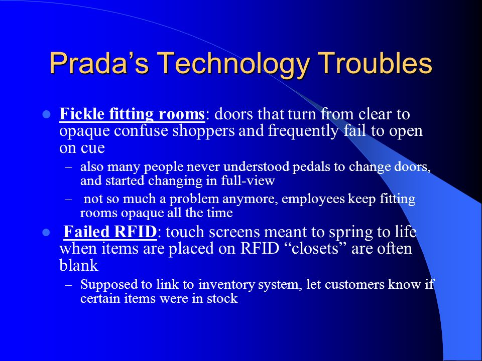 Pradas Technology Troubles Fickle fitting rooms: doors that turn from clear to opaque confuse shoppers and frequently fail to open on cue – also many people never understood pedals to change doors, and started changing in full-view – not so much a problem anymore, employees keep fitting rooms opaque all the time Failed RFID: touch screens meant to spring to life when items are placed on RFID closets are often blank – Supposed to link to inventory system, let customers know if certain items were in stock