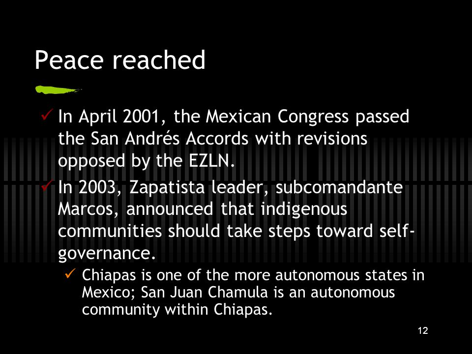 12 Peace reached In April 2001, the Mexican Congress passed the San Andrés Accords with revisions opposed by the EZLN.