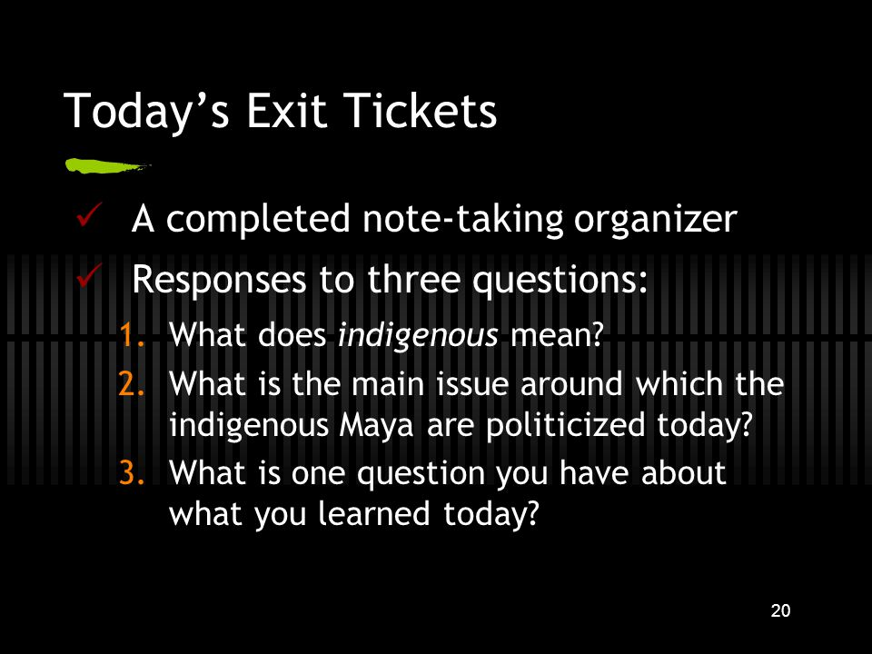 20 Todays Exit Tickets A completed note-taking organizer Responses to three questions: 1.What does indigenous mean.