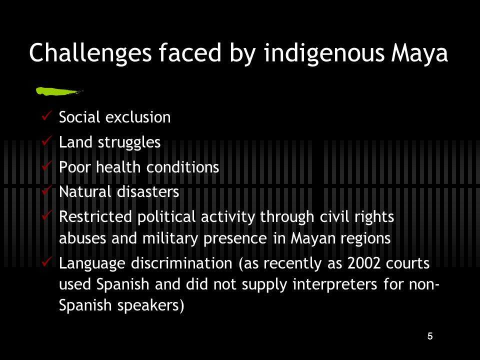 5 Challenges faced by indigenous Maya Social exclusion Land struggles Poor health conditions Natural disasters Restricted political activity through civil rights abuses and military presence in Mayan regions Language discrimination (as recently as 2002 courts used Spanish and did not supply interpreters for non- Spanish speakers)