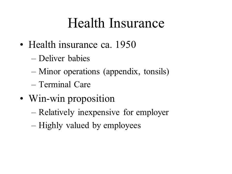Health Insurance Health insurance ca. 1950 –Deliver babies –Minor operations (appendix, tonsils) –Terminal Care Win-win proposition –Relatively inexpe