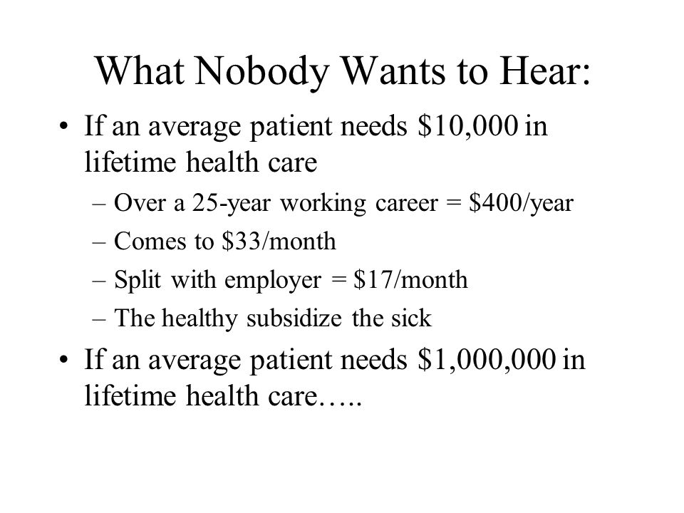 What Nobody Wants to Hear: If an average patient needs $10,000 in lifetime health care –Over a 25-year working career = $400/year –Comes to $33/month –Split with employer = $17/month –The healthy subsidize the sick If an average patient needs $1,000,000 in lifetime health care…..