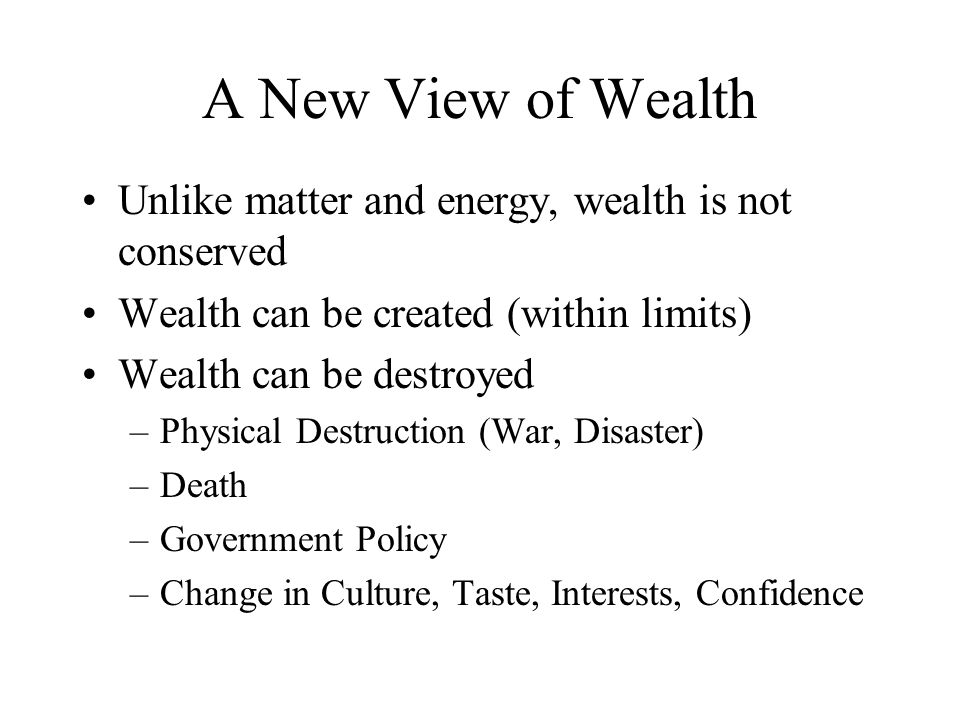 A New View of Wealth Unlike matter and energy, wealth is not conserved Wealth can be created (within limits) Wealth can be destroyed –Physical Destruction (War, Disaster) –Death –Government Policy –Change in Culture, Taste, Interests, Confidence