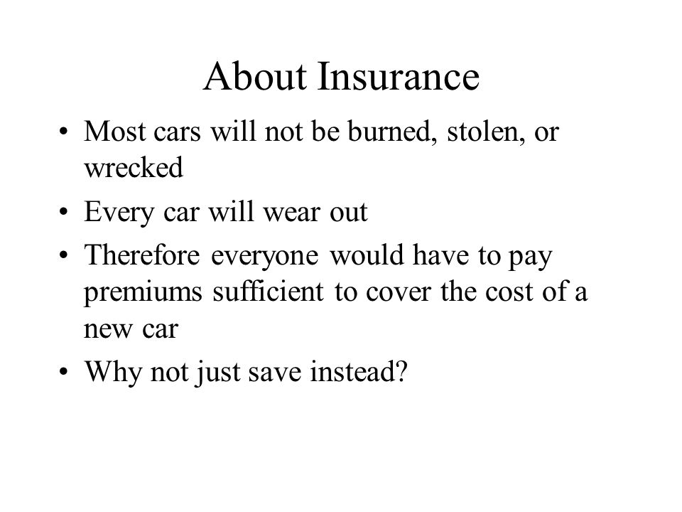 About Insurance Most cars will not be burned, stolen, or wrecked Every car will wear out Therefore everyone would have to pay premiums sufficient to cover the cost of a new car Why not just save instead?