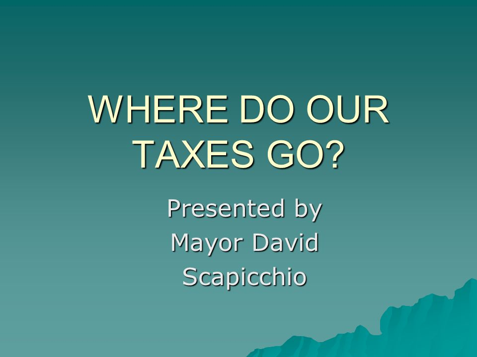WHERE DO OUR TAXES GO? Presented by Mayor David Scapicchio