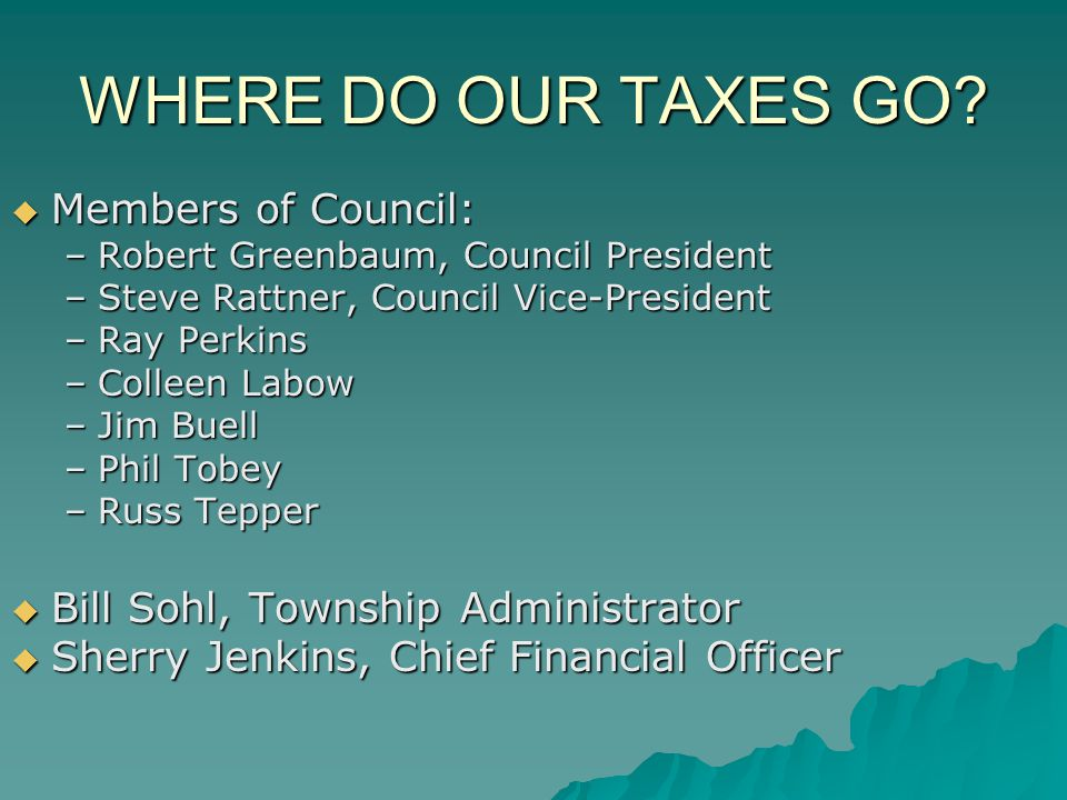 WHERE DO OUR TAXES GO? Members of Council: Members of Council: –Robert Greenbaum, Council President –Steve Rattner, Council Vice-President –Ray Perkin