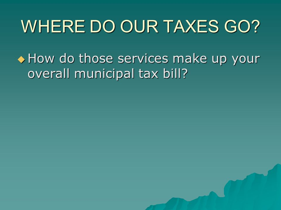 WHERE DO OUR TAXES GO? How do those services make up your overall municipal tax bill? How do those services make up your overall municipal tax bill?