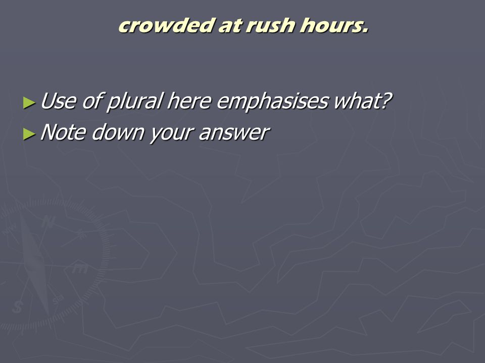 crowded at rush hours. Use of plural here emphasises what? Use of plural here emphasises what? Note down your answer Note down your answer