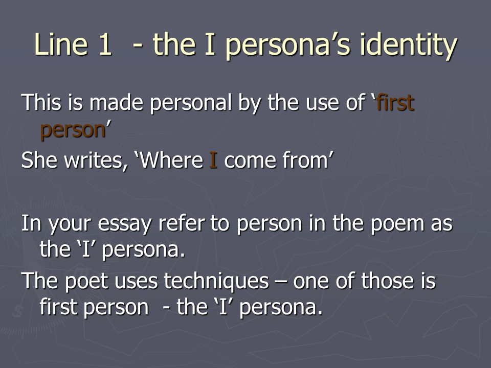 Line 1 - the I personas identity This is made personal by the use of first person She writes, Where I come from In your essay refer to person in the p
