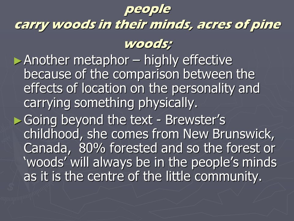 people carry woods in their minds, acres of pine woods; Another metaphor – highly effective because of the comparison between the effects of location