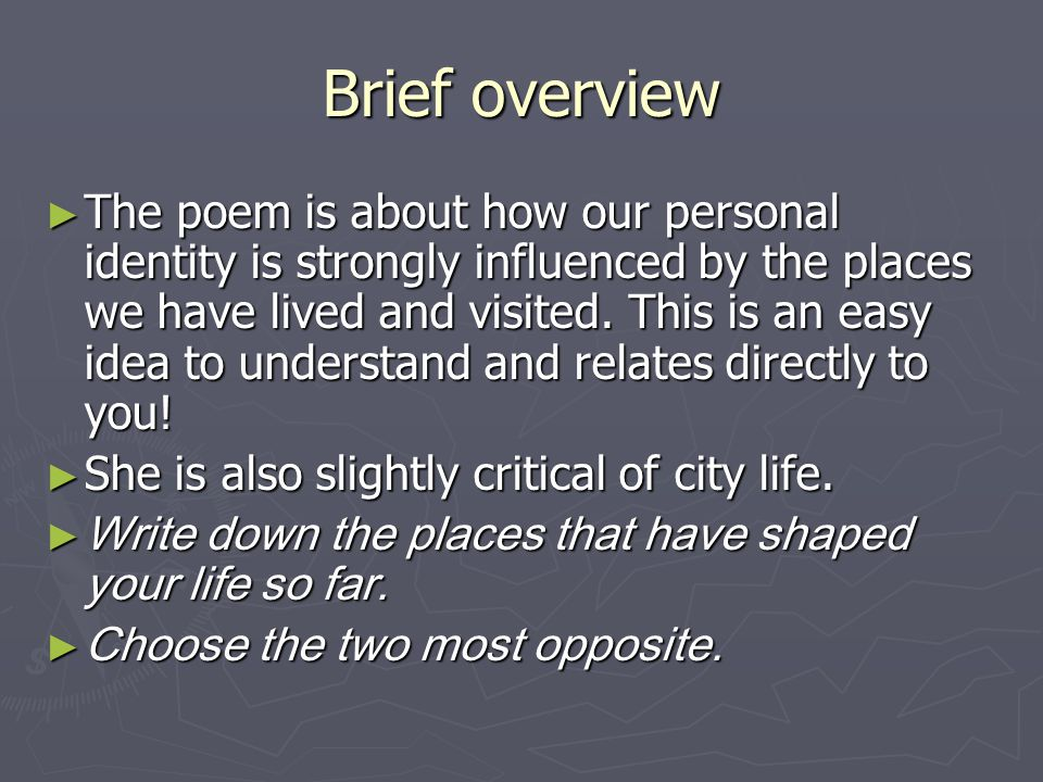 Brief overview The poem is about how our personal identity is strongly influenced by the places we have lived and visited. This is an easy idea to und