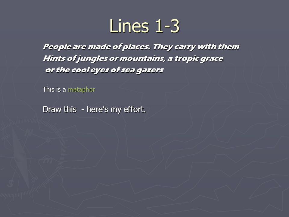 Lines 1-3 People are made of places. They carry with them Hints of jungles or mountains, a tropic grace or the cool eyes of sea gazers or the cool eye