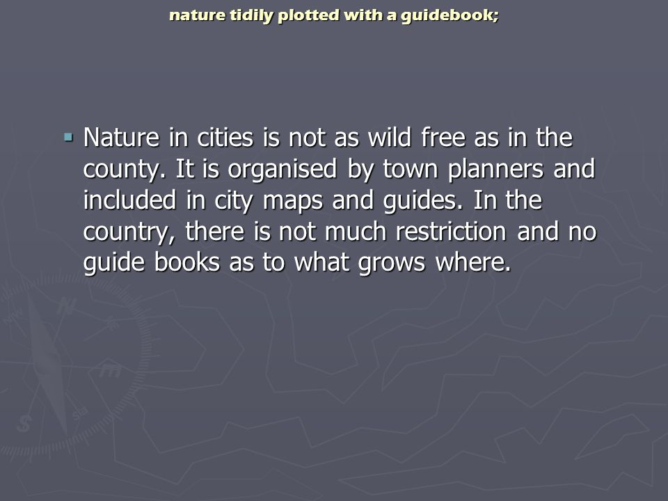 nature tidily plotted with a guidebook; Nature in cities is not as wild free as in the county. It is organised by town planners and included in city m