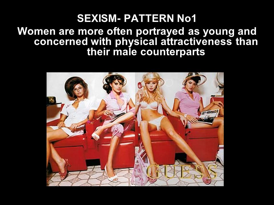 SEXISM- PATTERN No1 Women are more often portrayed as young and concerned with physical attractiveness than their male counterparts