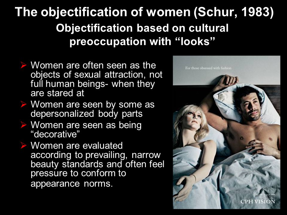 The objectification of women (Schur, 1983) Women are often seen as the objects of sexual attraction, not full human beings- when they are stared at Wo
