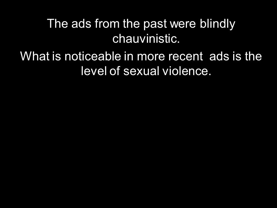 The ads from the past were blindly chauvinistic. What is noticeable in more recent ads is the level of sexual violence.