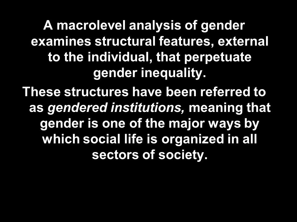 A macrolevel analysis of gender examines structural features, external to the individual, that perpetuate gender inequality. These structures have bee